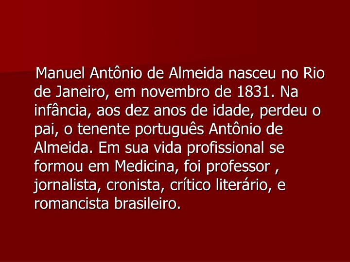 Manuel Antônio de Almeida nasceu no Rio de Janeiro, em novembro de 1831. Na infância, aos dez anos de idade, perdeu o pai, o tenente português Antônio de Almeida. Em sua vida profissional se formou em Medicina, foi professor , jornalista, cronista, crítico literário, e romancista brasileiro.