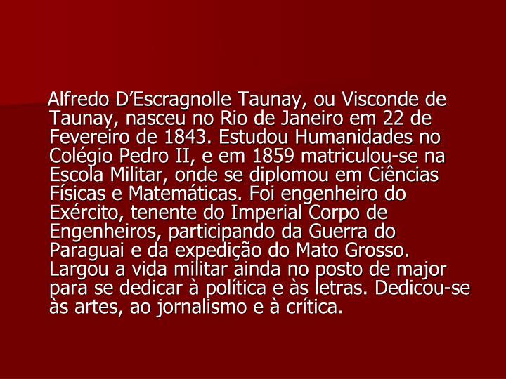 Alfredo D'Escragnolle Taunay, ou Visconde de Taunay, nasceu no Rio de Janeiro em 22 de Fevereiro de 1843. Estudou Humanidades no Colégio Pedro II, e em 1859 matriculou-se na Escola Militar, onde se diplomou em Ciências Físicas e Matemáticas. Foi engenheiro do Exército, tenente do Imperial Corpo de Engenheiros, participando da Guerra do Paraguai e da expedição do Mato Grosso. Largou a vida militar ainda no posto de major para se dedicar à política e às letras. Dedicou-se às artes, ao jornalismo e à crítica.