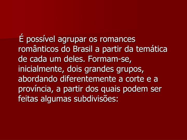 É possível agrupar os romances românticos do Brasil a partir da temática de cada um deles. Formam-se, inicialmente, dois grandes grupos, abordando diferentemente a corte e a província, a partir dos quais podem ser feitas algumas subdivisões: