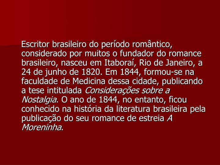 Escritor brasileiro do período romântico, considerado por muitos o fundador do romance brasileiro, nasceu em Itaboraí, Rio de Janeiro, a 24 de junho de 1820. Em 1844, formou-se na faculdade de Medicina dessa cidade, publicando a tese intitulada