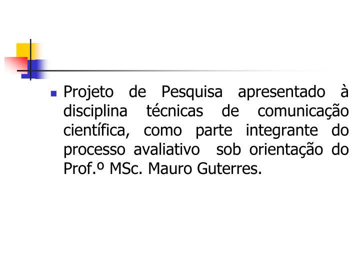 Projeto de Pesquisa apresentado à disciplina técnicas de comunicação científica, como parte integrante do processo avaliativo  sob orientação do Prof.º MSc. Mauro Guterres.