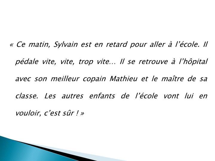 « Ce matin, Sylvain est en retard pour aller à l'école. Il pédale vite, vite, trop vite… Il se retrouve à l'hôpital avec son meilleur copain Mathieu et le maître de sa classe. Les autres enfants de l'école vont lui en vouloir, c'est sûr ! »