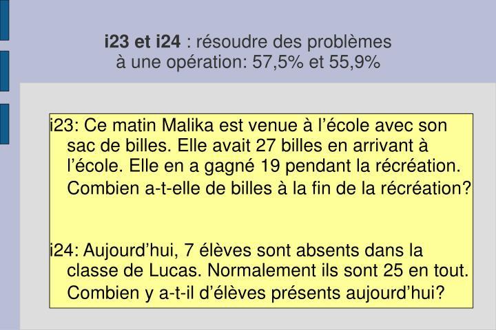 i23: Ce matin Malika est venue à l'école avec son sac de billes. Elle avait 27 billes en arrivant à l'école. Elle en a gagné 19 pendant la récréation. Combien a-t-elle de billes à la fin de la récréation?