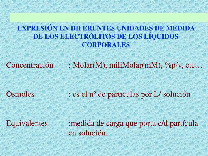 EXPRESIÓN EN DIFERENTES UNIDADES DE MEDIDA DE LOS ELECTRÓLITOS DE LOS LÍQUIDOS CORPORALES