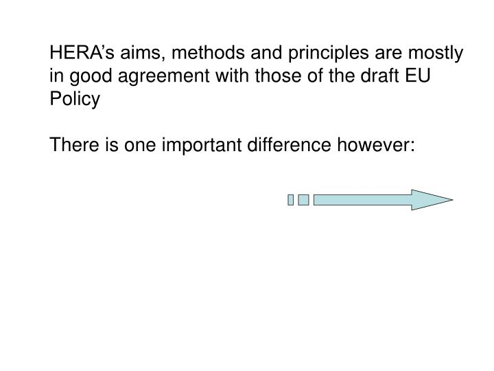 HERA's aims, methods and principles are mostly in good agreement with those of the draft EU Policy