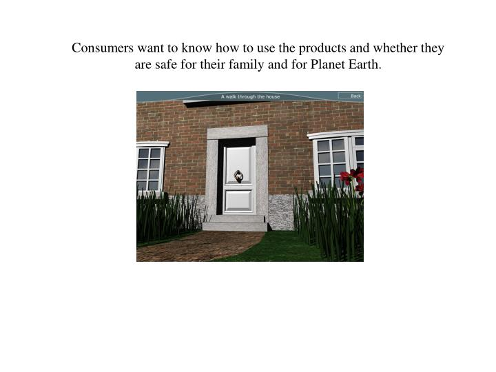Consumers want to know how to use the products and whether they are safe for their family and for Planet Earth.