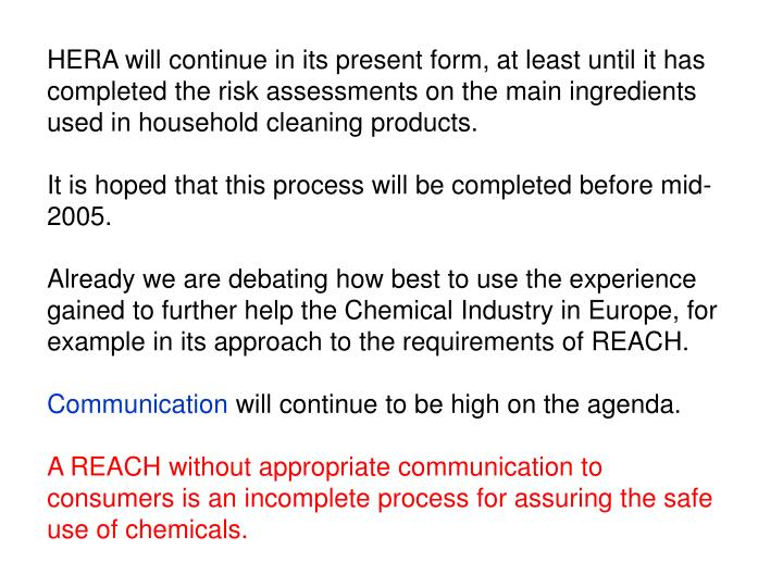 HERA will continue in its present form, at least until it has completed the risk assessments on the main ingredients used in household cleaning products.