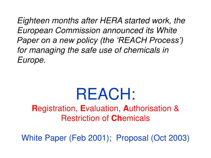 Eighteen months after HERA started work, the European Commission announced its White Paper on a new policy (the 'REACH Process') for managing the safe use of chemicals in Europe.