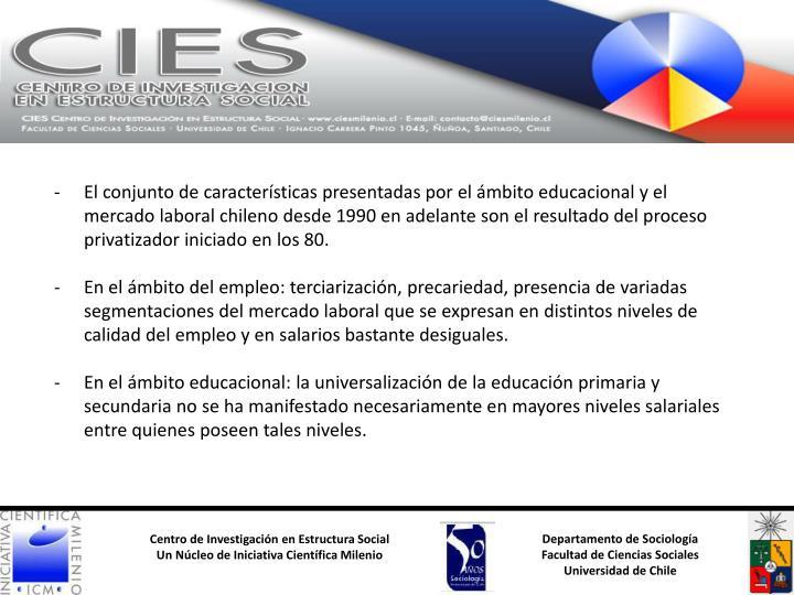 El conjunto de características presentadas por el ámbito educacional y el mercado laboral chileno desde 1990 en adelante son el resultado del proceso privatizador iniciado en los 80.