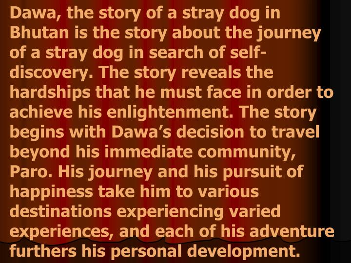 Dawa, the story of a stray dog in Bhutan is the story about the journey of a stray dog in search of self-discovery. The story reveals the hardships that he must face in order to achieve his enlightenment. The story begins with Dawa's decision to travel beyond his immediate community, Paro. His journey and his pursuit of happiness take him to various destinations experiencing varied experiences, and each of his adventure furthers his personal development.