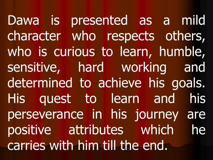 Dawa is presented as a mild character who respects others, who is curious to learn, humble, sensitive, hard working and determined to achieve his goals. His quest to learn and his perseverance in his journey are positive attributes which he carries with him till the end.