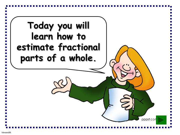 Today you will learn how to estimate fractional parts of a whole.