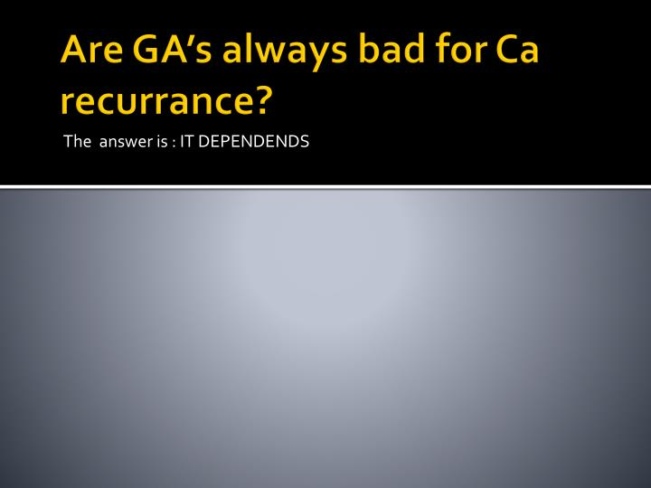Are GA's always bad for Ca