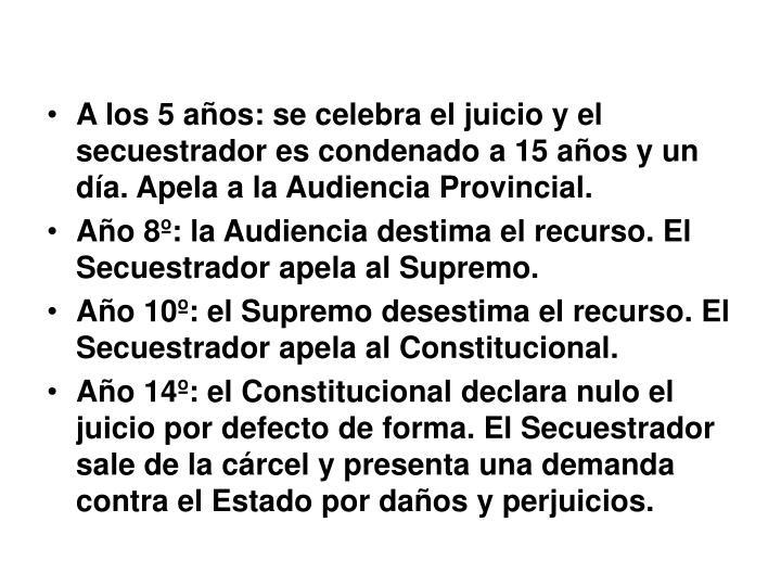 A los 5 años: se celebra el juicio y el secuestrador es condenado a 15 años y un día. Apela a la Audiencia Provincial.