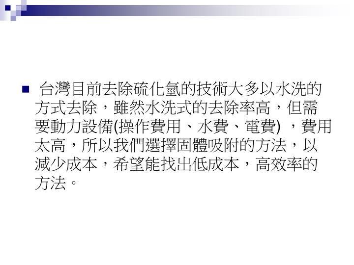 台灣目前去除硫化氫的技術大多以水洗的方式去除,雖然水洗式的去除率高,但需要動力設備