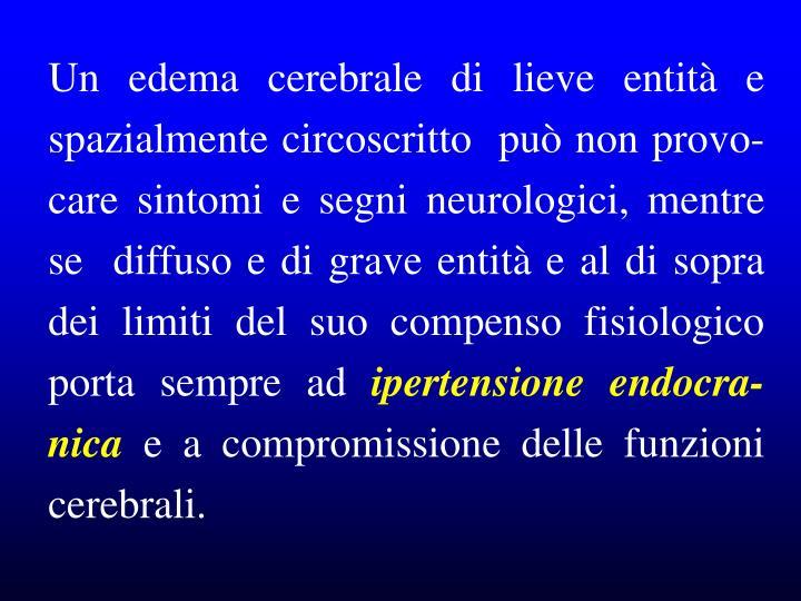 Un edema cerebrale di lieve entità e spazialmente circoscritto  può non provo-care sintomi e segni neurologici, mentre se  diffuso e di grave entità e al di sopra dei limiti del suo compenso fisiologico  porta sempre ad