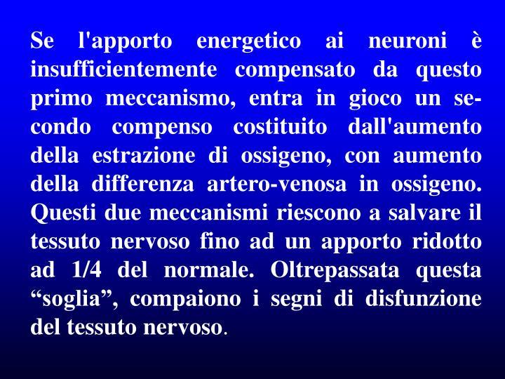 """Se l'apporto energetico ai neuroni è insufficientemente compensato da questo primo meccanismo, entra in gioco un se-condo compenso costituito dall'aumento della estrazione di ossigeno, con aumento della differenza artero-venosa in ossigeno. Questi due meccanismi riescono a salvare il tessuto nervoso fino ad un apporto ridotto ad 1/4 del normale. Oltrepassata questa """"soglia"""", compaiono i segni di disfunzione del tessuto nervoso"""