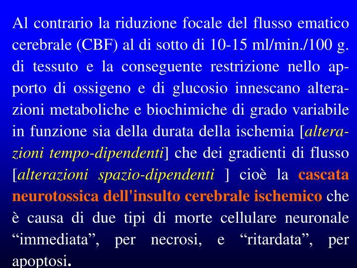 Al contrario la riduzione focale del flusso ematico cerebrale (CBF) al di sotto di 10-15 ml/min./100 g. di tessuto e la conseguente restrizione nello ap-porto di ossigeno e di glucosio innescano altera-zioni metaboliche e biochimiche di grado variabile in funzione sia della durata della ischemia [