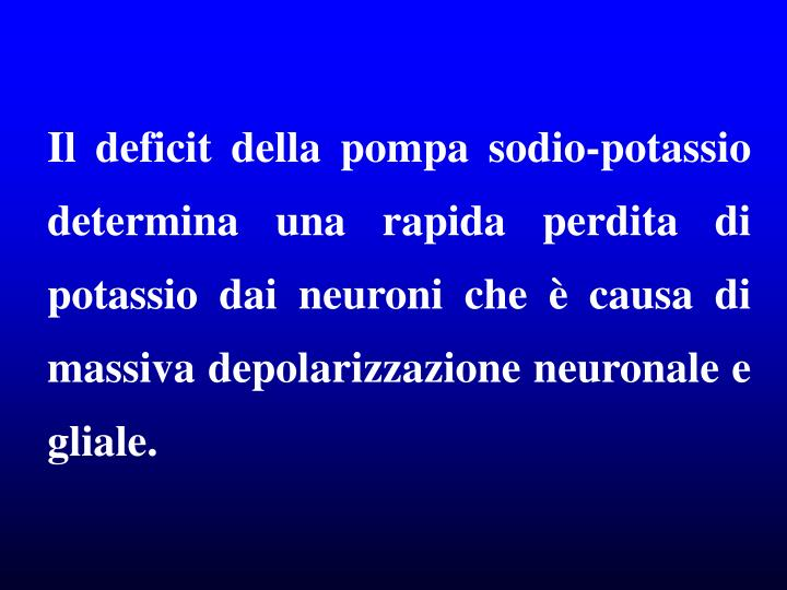 Il deficit della pompa sodio-potassio determina una rapida perdita di potassio dai neuroni che è causa di  massiva depolarizzazione neuronale e gliale.
