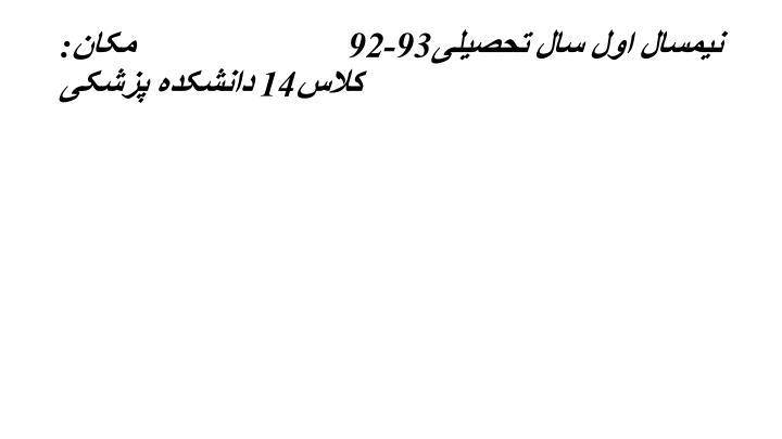 نیمسال اول سال تحصیلی93-92مکان:کلاس14 دانشکده پزشکی