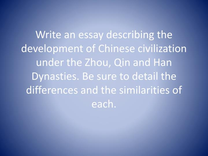 Write an essay describing the development of Chinese civilization under the Zhou, Qin and Han Dynasties. Be sure to detail the differences and the similarities of each.