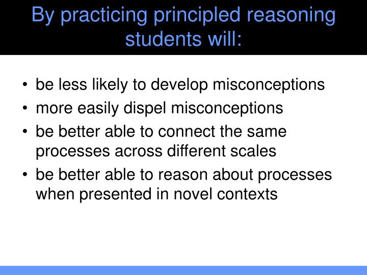 By practicing principled reasoning students will: