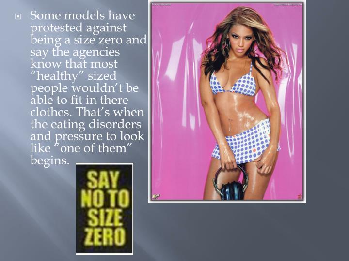 Some models have protested against being a size zero and say the agencies know that most healthy sized people wouldnt be able to fit in there clothes. Thats when the eating disorders and pressure to look like one of them begins.