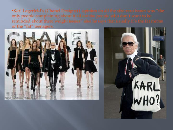 Karl Lagerfelds (Chanel Designer)  opinion on all the size zero issues was the only people complaining about it all are the people who dont want to be reminded about there weight issues also he says that usually its the fat moms or the fat teenagers.