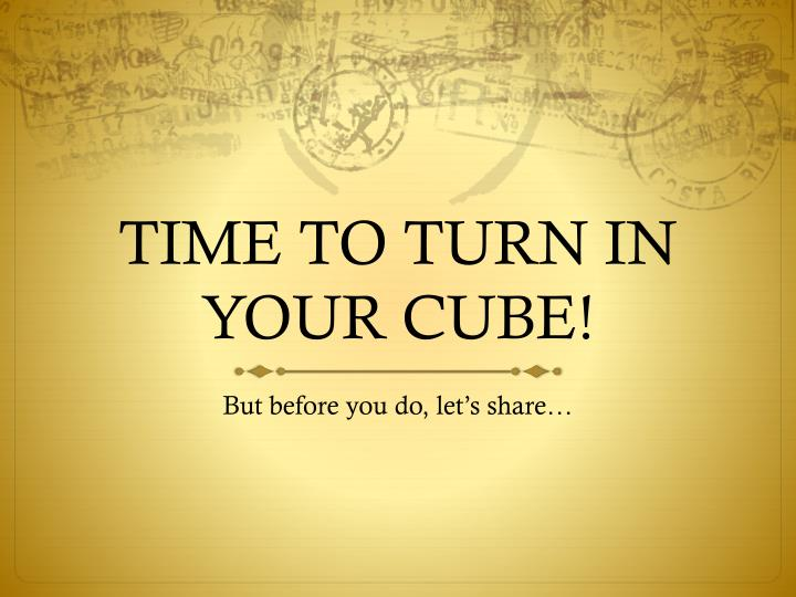 TIME TO TURN IN YOUR CUBE!