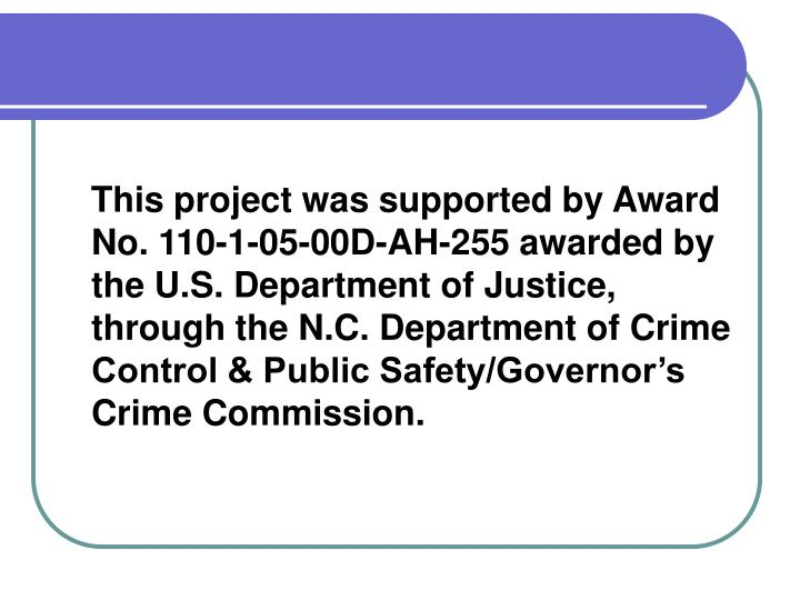 This project was supported by Award No. 110-1-05-00D-AH-255 awarded by the U.S. Department of Justice, through the N.C. Department of Crime Control & Public Safety/Governor's Crime Commission.