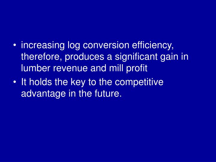 increasing log conversion efficiency, therefore, produces a significant gain in lumber revenue and mill profit