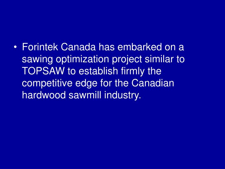 Forintek Canada has embarked on a sawing optimization project similar to TOPSAW to establish firmly the competitive edge for the Canadian hardwood sawmill industry.