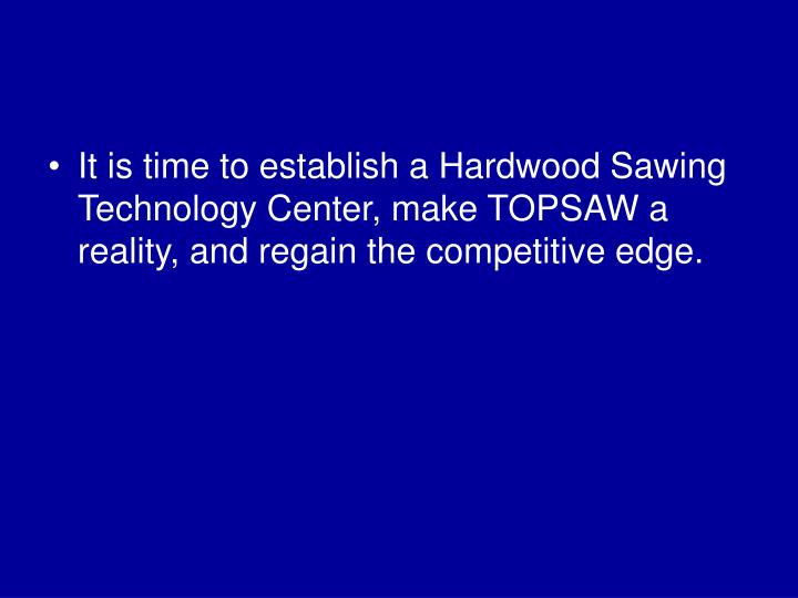 It is time to establish a Hardwood Sawing Technology Center, make TOPSAW a reality, and regain the competitive edge.