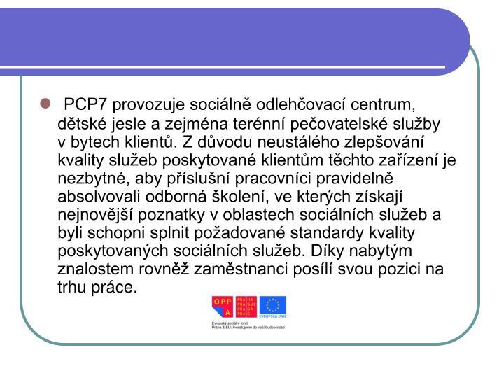 PCP7 provozuje sociálně odlehčovací centrum, dětské jesle a zejména terénní pečovatelské služby vbytech klientů. Z důvodu neustálého zlepšování kvality služeb poskytované klientům těchto zařízení je nezbytné, aby příslušní pracovníci pravidelně absolvovali odborná školení, ve kterých získají nejnovější poznatky voblastech sociálních služeb a byli schopni splnit požadované standardy kvality poskytovaných sociálních služeb. Díky nabytým znalostem rovněž zaměstnanci posílí svou pozici na trhu práce.