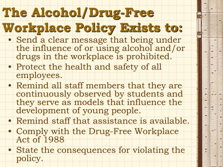 2 drug free workplace policy program Free workplace policy is consistent with the company's desire to provide a safe,   alcohol and drug-free workplace (policy 93) 2  facilities, must show  themselves to be free from the presence of illegal drugs through a drug screening.