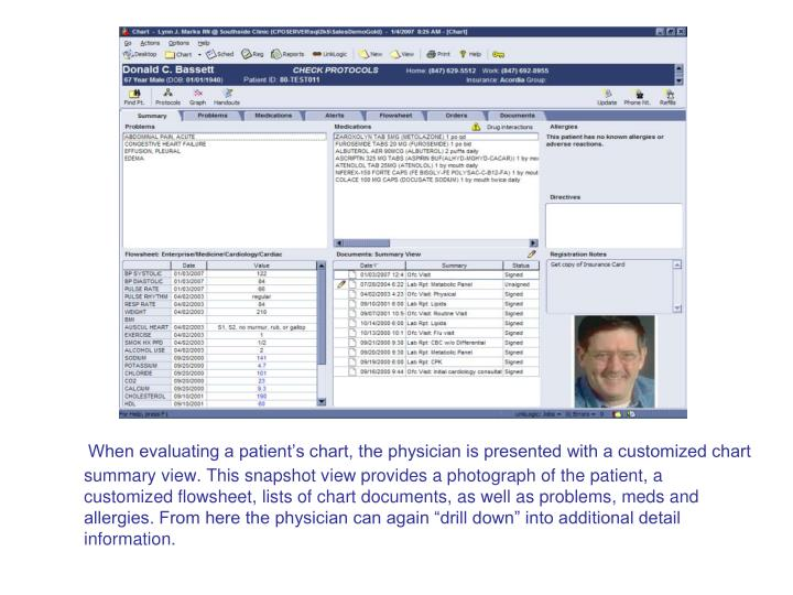 """When evaluating a patient's chart, the physician is presented with a customized chart summary view. This snapshot view provides a photograph of the patient, a customized flowsheet, lists of chart documents, as well as problems, meds and allergies. From here the physician can again """"drill down"""" into additional detail information."""