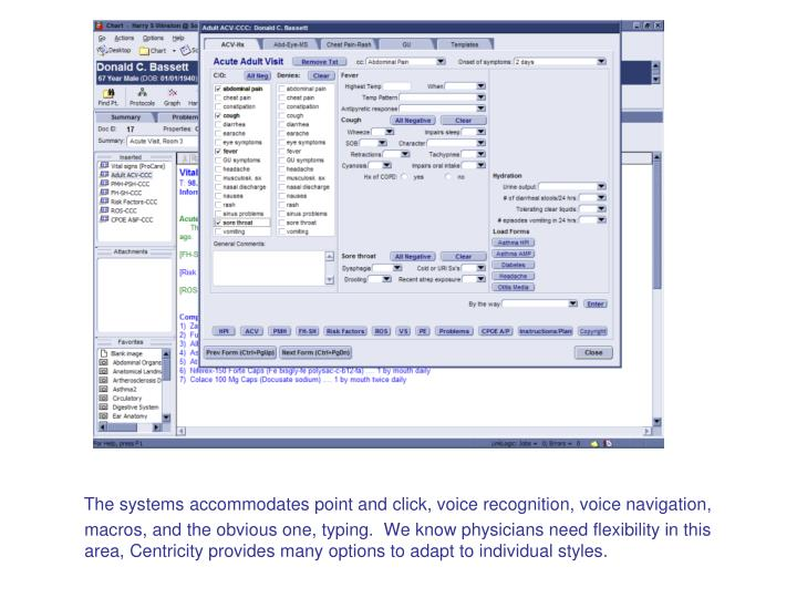The systems accommodates point and click, voice recognition, voice navigation, macros, and the obvious one, typing.  We know physicians need flexibility in this area, Centricity provides many options to adapt to individual styles.