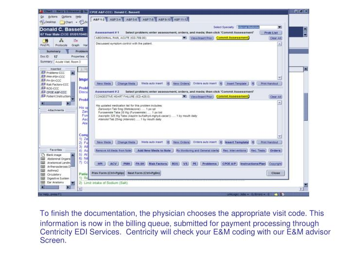 To finish the documentation, the physician chooses the appropriate visit code. This information is now in the billing queue, submitted for payment processing through Centricity EDI Services.  Centricity will check your E&M coding with our E&M advisor Screen.