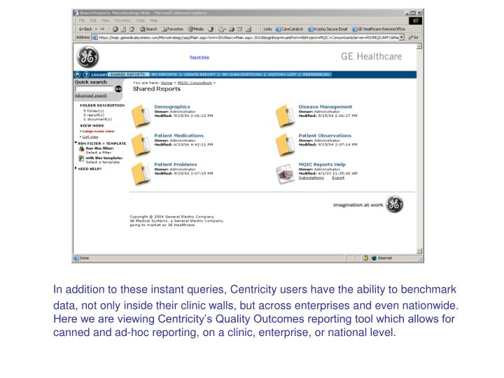 In addition to these instant queries, Centricity users have the ability to benchmark data, not only inside their clinic walls, but across enterprises and even nationwide.  Here we are viewing Centricity's Quality Outcomes reporting tool which allows for canned and ad-hoc reporting, on a clinic, enterprise, or national level.