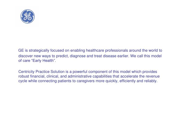 """GE is strategically focused on enabling healthcare professionals around the world to discover new ways to predict, diagnose and treat disease earlier. We call this model of care """"Early Health""""."""