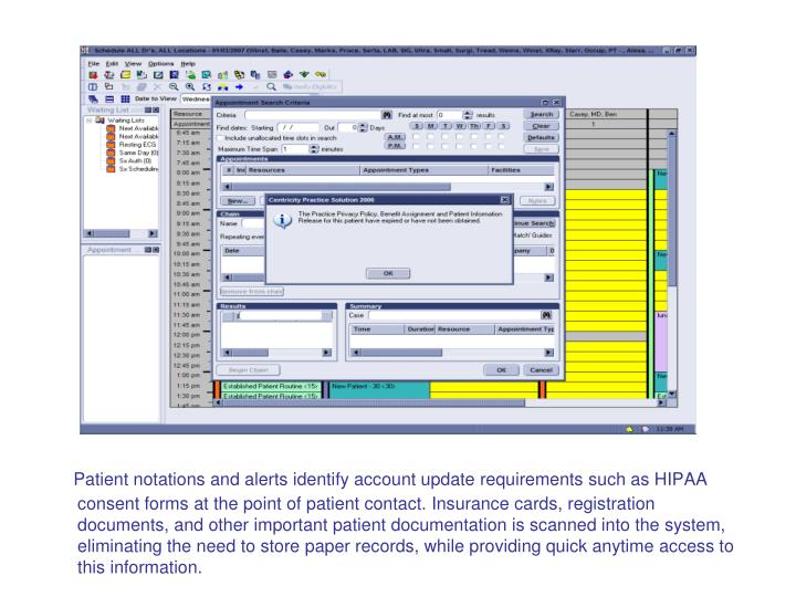 Patient notations and alerts identify account update requirements such as HIPAA consent forms at the point of patient contact. Insurance cards, registration documents, and other important patient documentation is scanned into the system, eliminating the need to store paper records, while providing quick anytime access to this information.