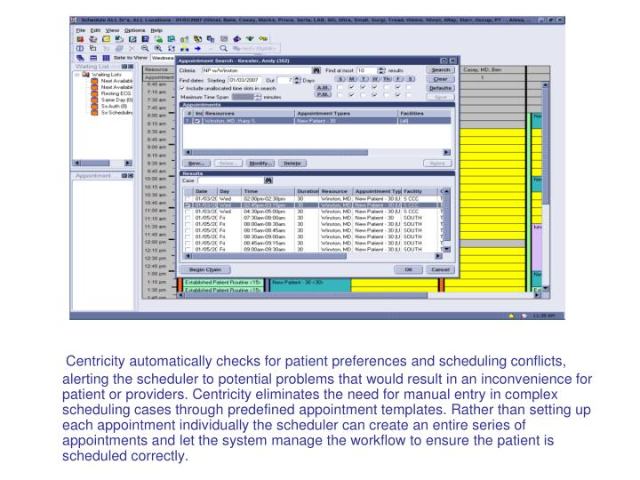 Centricity automatically checks for patient preferences and scheduling conflicts, alerting the scheduler to potential problems that would result in an inconvenience for patient or providers. Centricity eliminates the need for manual entry in complex scheduling cases through predefined appointment templates. Rather than setting up each appointment individually the scheduler can create an entire series of appointments and let the system manage the workflow to ensure the patient is scheduled correctly.
