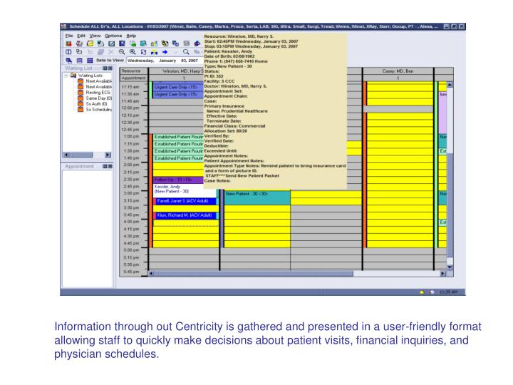 Information through out Centricity is gathered and presented in a user-friendly format allowing staff to quickly make decisions about patient visits, financial inquiries, and physician schedules.