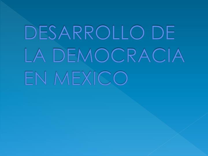 DESARROLLO DE LA DEMOCRACIA EN MEXICO