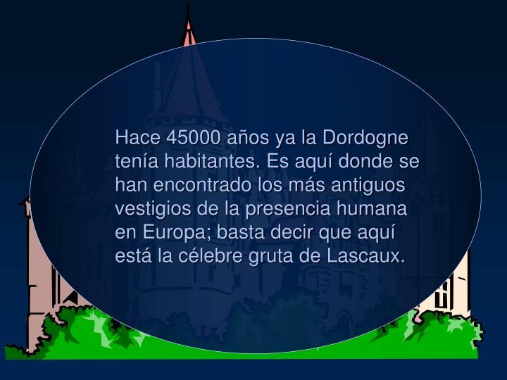 Hace 45000 aos ya la Dordogne tena habitantes. Es aqu donde se han encontrado los ms antiguos vestigios de la presencia humana