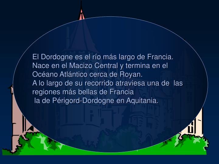 El Dordogne es el ro ms largo de Francia. Nace en el Macizo Central y termina en el Ocano Atlntico cerca de Royan.