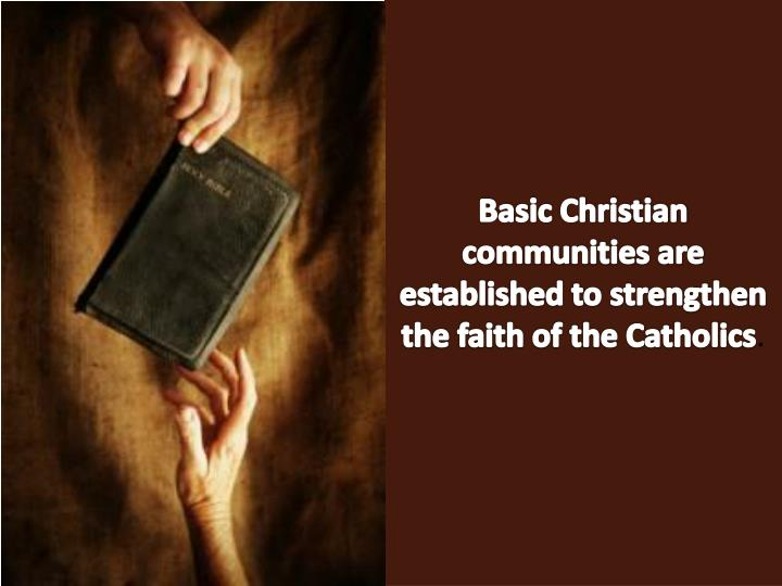Basic Christian communities are established to strengthen the faith of the Catholics