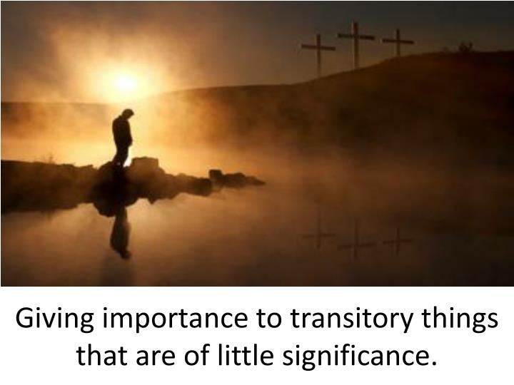 Giving importance to transitory things that are of little significance.