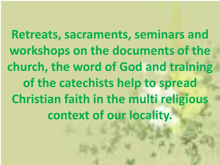 Retreats, sacraments, seminars and workshops on the documents of the church, the word of God and training of the catechists help to spread Christian faith in the multi religious context of our locality.
