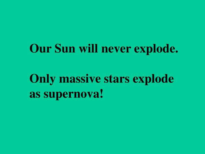 Our Sun will never explode.